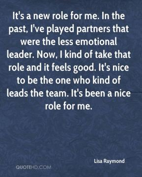 It's a new role for me. In the past, I've played partners that were the less emotional leader. Now, I kind of take that role and it feels good. It's nice to be the one who kind of leads the team. It's been a nice role for me.