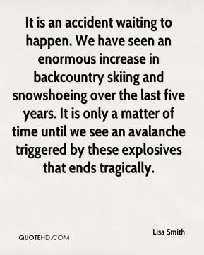 Lisa Smith  - It is an accident waiting to happen. We have seen an enormous increase in backcountry skiing and snowshoeing over the last five years. It is only a matter of time until we see an avalanche triggered by these explosives that ends tragically.