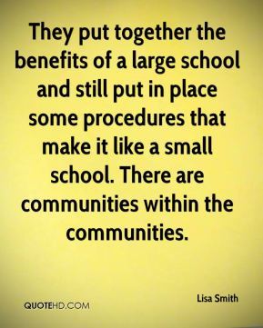 Lisa Smith  - They put together the benefits of a large school and still put in place some procedures that make it like a small school. There are communities within the communities.
