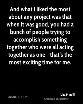 And what I liked the most about any project was that when it was good, you had a bunch of people trying to accomplish something together who were all acting together as one - that's the most exciting time for me.