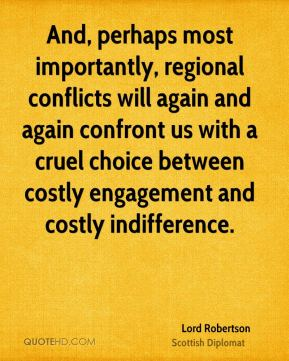 And, perhaps most importantly, regional conflicts will again and again confront us with a cruel choice between costly engagement and costly indifference.