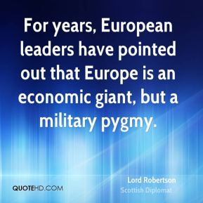 Lord Robertson - For years, European leaders have pointed out that Europe is an economic giant, but a military pygmy.