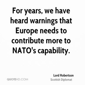 Lord Robertson - For years, we have heard warnings that Europe needs to contribute more to NATO's capability.