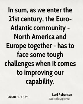 In sum, as we enter the 21st century, the Euro-Atlantic community - North America and Europe together - has to face some tough challenges when it comes to improving our capability.