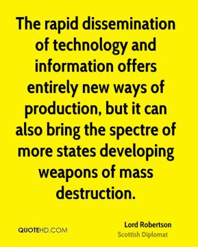 Lord Robertson - The rapid dissemination of technology and information offers entirely new ways of production, but it can also bring the spectre of more states developing weapons of mass destruction.