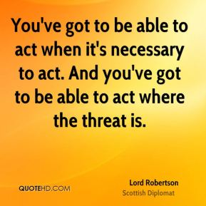 You've got to be able to act when it's necessary to act. And you've got to be able to act where the threat is.