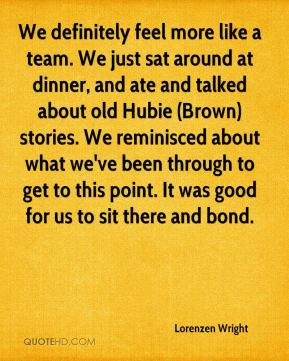 Lorenzen Wright  - We definitely feel more like a team. We just sat around at dinner, and ate and talked about old Hubie (Brown) stories. We reminisced about what we've been through to get to this point. It was good for us to sit there and bond.