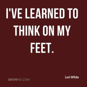 I've learned to think on my feet.