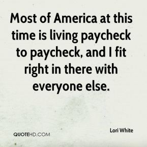 Most of America at this time is living paycheck to paycheck, and I fit right in there with everyone else.