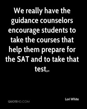 Lori White  - We really have the guidance counselors encourage students to take the courses that help them prepare for the SAT and to take that test.