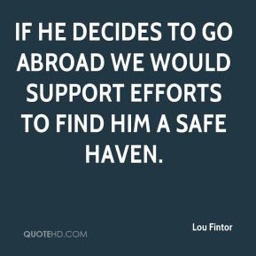 Lou Fintor  - If he decides to go abroad we would support efforts to find him a safe haven.