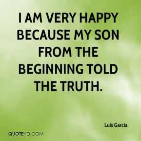 Luis Garcia  - I am very happy because my son from the beginning told the truth.