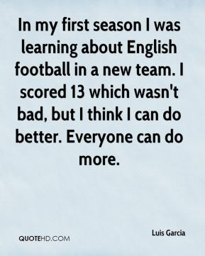 Luis Garcia  - In my first season I was learning about English football in a new team. I scored 13 which wasn't bad, but I think I can do better. Everyone can do more.