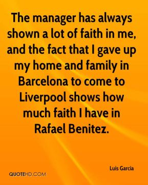 Luis Garcia  - The manager has always shown a lot of faith in me, and the fact that I gave up my home and family in Barcelona to come to Liverpool shows how much faith I have in Rafael Benitez.