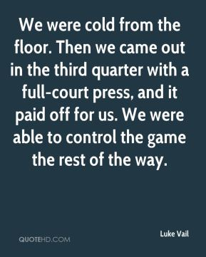 Luke Vail  - We were cold from the floor. Then we came out in the third quarter with a full-court press, and it paid off for us. We were able to control the game the rest of the way.