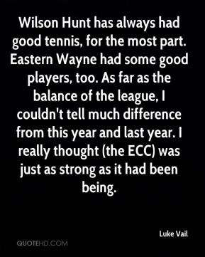 Luke Vail  - Wilson Hunt has always had good tennis, for the most part. Eastern Wayne had some good players, too. As far as the balance of the league, I couldn't tell much difference from this year and last year. I really thought (the ECC) was just as strong as it had been being.