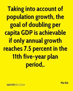 Taking into account of population growth, the goal of doubling per capita GDP is achievable if only annual growth reaches 7.5 percent in the 11th five-year plan period.