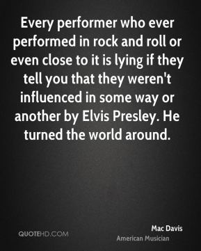 Every performer who ever performed in rock and roll or even close to it is lying if they tell you that they weren't influenced in some way or another by Elvis Presley. He turned the world around.