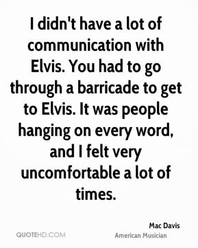 I didn't have a lot of communication with Elvis. You had to go through a barricade to get to Elvis. It was people hanging on every word, and I felt very uncomfortable a lot of times.