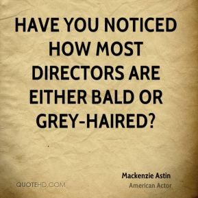 Mackenzie Astin - Have you noticed how most directors are either bald or grey-haired?