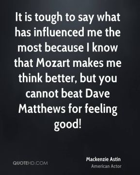 Mackenzie Astin - It is tough to say what has influenced me the most because I know that Mozart makes me think better, but you cannot beat Dave Matthews for feeling good!