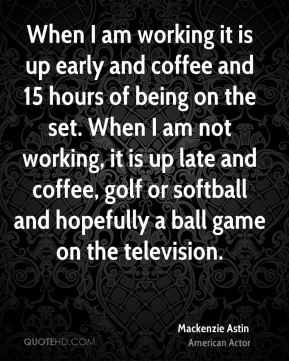 Mackenzie Astin - When I am working it is up early and coffee and 15 hours of being on the set. When I am not working, it is up late and coffee, golf or softball and hopefully a ball game on the television.