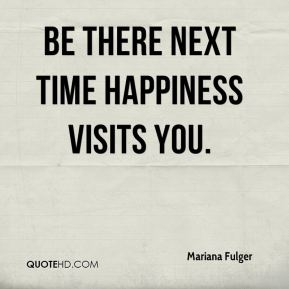 Be there next time happiness visits you.