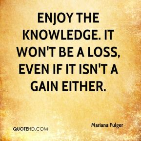 Enjoy the knowledge. It won't be a loss, even if it isn't a gain either.
