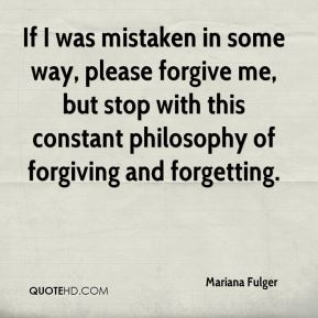 Mariana Fulger  - If I was mistaken in some way, please forgive me, but stop with this constant philosophy of forgiving and forgetting.