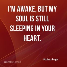 I'm awake, but my soul is still sleeping in your heart.