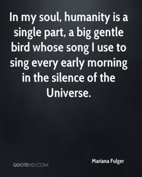 In my soul, humanity is a single part, a big gentle bird whose song I use to sing every early morning in the silence of the Universe.