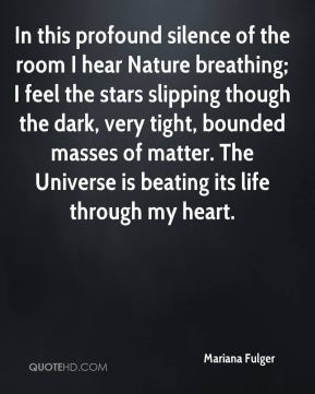 In this profound silence of the room I hear Nature breathing; I feel the stars slipping though the dark, very tight, bounded masses of matter. The Universe is beating its life through my heart.