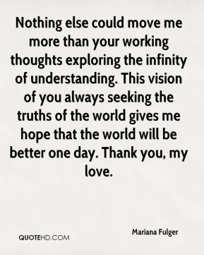 Nothing else could move me more than your working thoughts exploring the infinity of understanding. This vision of you always seeking the truths of the world gives me hope that the world will be better one day. Thank you, my love.