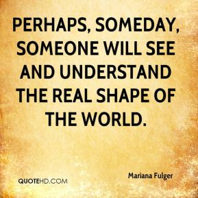 Perhaps, someday, someone will see and understand the real shape of the world.