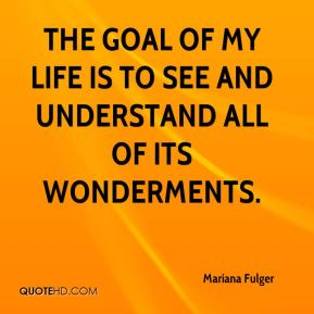 The goal of my life is to see and understand all of its wonderments.
