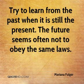 Try to learn from the past when it is still the present. The future seems often not to obey the same laws.