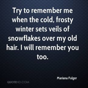 Mariana Fulger  - Try to remember me when the cold, frosty winter sets veils of snowflakes over my old hair. I will remember you too.