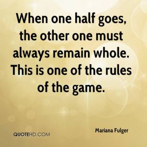 Mariana Fulger  - When one half goes, the other one must always remain whole. This is one of the rules of the game.