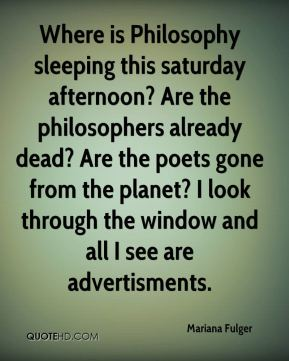 Mariana Fulger  - Where is Philosophy sleeping this saturday afternoon? Are the philosophers already dead? Are the poets gone from the planet? I look through the window and all I see are advertisments.