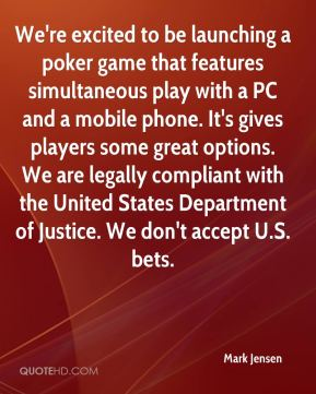 Mark Jensen  - We're excited to be launching a poker game that features simultaneous play with a PC and a mobile phone. It's gives players some great options. We are legally compliant with the United States Department of Justice. We don't accept U.S. bets.