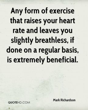Mark Richardson  - Any form of exercise that raises your heart rate and leaves you slightly breathless, if done on a regular basis, is extremely beneficial.