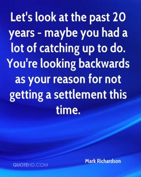 Mark Richardson  - Let's look at the past 20 years - maybe you had a lot of catching up to do. You're looking backwards as your reason for not getting a settlement this time.