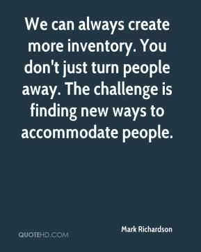 We can always create more inventory. You don't just turn people away. The challenge is finding new ways to accommodate people.