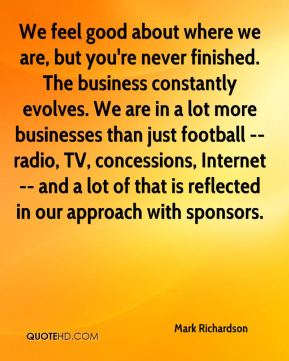 We feel good about where we are, but you're never finished. The business constantly evolves. We are in a lot more businesses than just football -- radio, TV, concessions, Internet -- and a lot of that is reflected in our approach with sponsors.