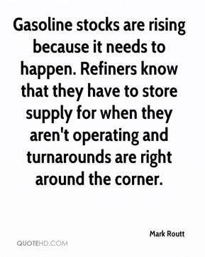 Mark Routt  - Gasoline stocks are rising because it needs to happen. Refiners know that they have to store supply for when they aren't operating and turnarounds are right around the corner.