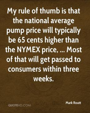 Mark Routt  - My rule of thumb is that the national average pump price will typically be 65 cents higher than the NYMEX price, ... Most of that will get passed to consumers within three weeks.