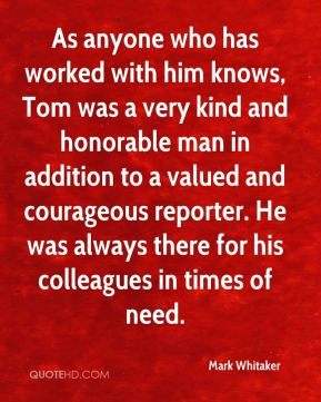 Mark Whitaker  - As anyone who has worked with him knows, Tom was a very kind and honorable man in addition to a valued and courageous reporter. He was always there for his colleagues in times of need.