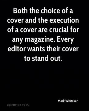 Mark Whitaker  - Both the choice of a cover and the execution of a cover are crucial for any magazine. Every editor wants their cover to stand out.