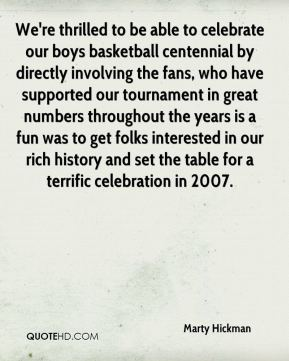 Marty Hickman  - We're thrilled to be able to celebrate our boys basketball centennial by directly involving the fans, who have supported our tournament in great numbers throughout the years is a fun was to get folks interested in our rich history and set the table for a terrific celebration in 2007.