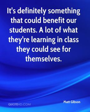 Matt Gibson  - It's definitely something that could benefit our students. A lot of what they're learning in class they could see for themselves.